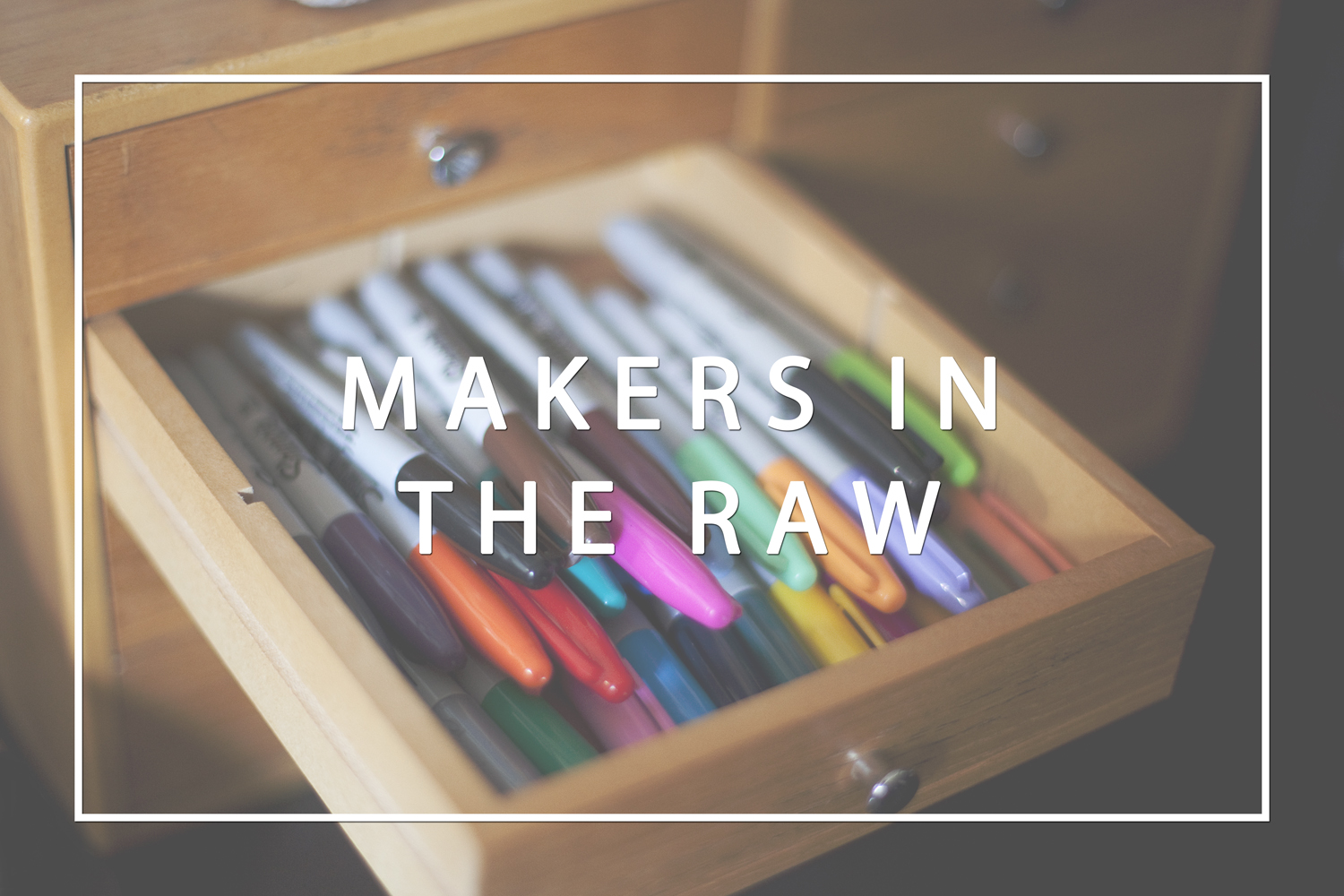 "Introducing ""Makers in the Raw"""
